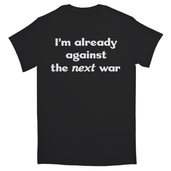 I'm Already Against The Next War TShirt