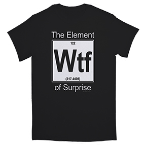 Element Of Surprise WTF TShirt