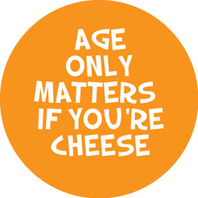 Age Only Matters If You're Cheese Button