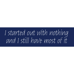 I Started Out With Nothing Bumper Sticker