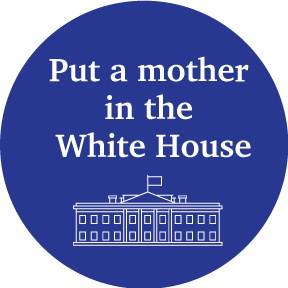 Put A Mother In The White House Button