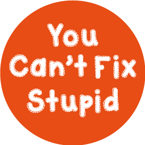 You Can't Fix Stupid Button